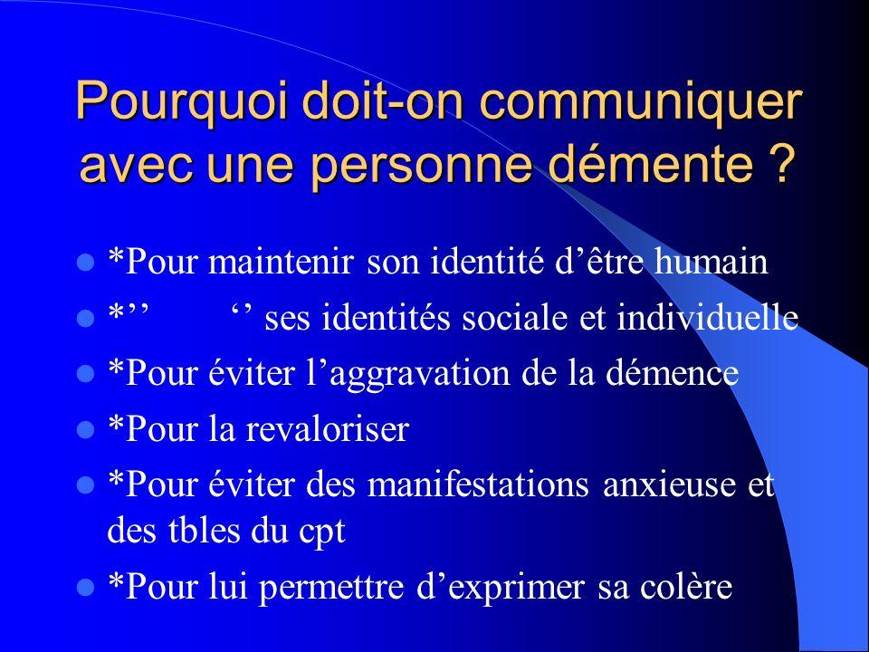 Pourquoi doit-on communiquer avec une personne démente ? *Pour maintenir son identité dêtre humain * ses identités sociale et individuelle *Pour évite