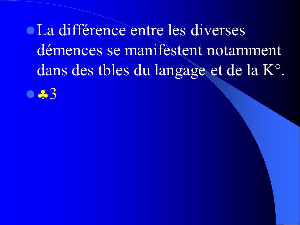 La différence entre les diverses démences se manifestent notamment dans des tbles du langage et de la K°. 3