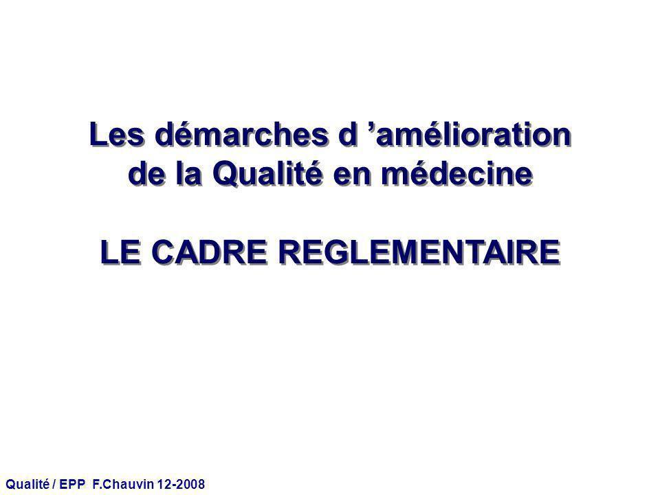 Qualité / EPP F.Chauvin 12-2008 Les démarches d amélioration de la Qualité en médecine LE CADRE REGLEMENTAIRE Les démarches d amélioration de la Quali