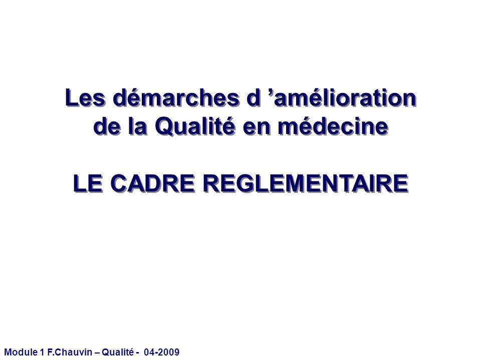 Module 1 F.Chauvin – Qualité - 04-2009 Les démarches d amélioration de la Qualité en médecine LE CADRE REGLEMENTAIRE Les démarches d amélioration de l