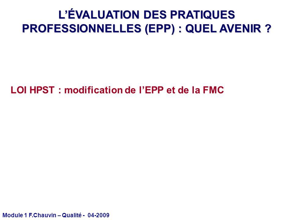 Module 1 F.Chauvin – Qualité - 04-2009 LOI HPST : modification de lEPP et de la FMC LÉVALUATION DES PRATIQUES PROFESSIONNELLES (EPP) : QUEL AVENIR ?