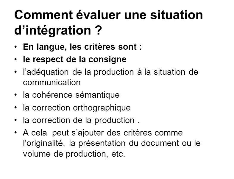 Comment évaluer une situation dintégration ? En langue, les critères sont : le respect de la consigne ladéquation de la production à la situation de c