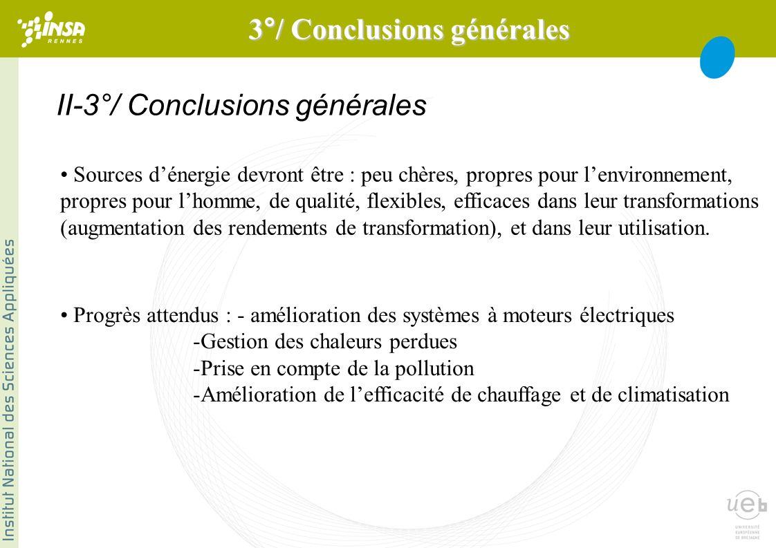 II-3°/ Conclusions générales Sources dénergie devront être : peu chères, propres pour lenvironnement, propres pour lhomme, de qualité, flexibles, efficaces dans leur transformations (augmentation des rendements de transformation), et dans leur utilisation.