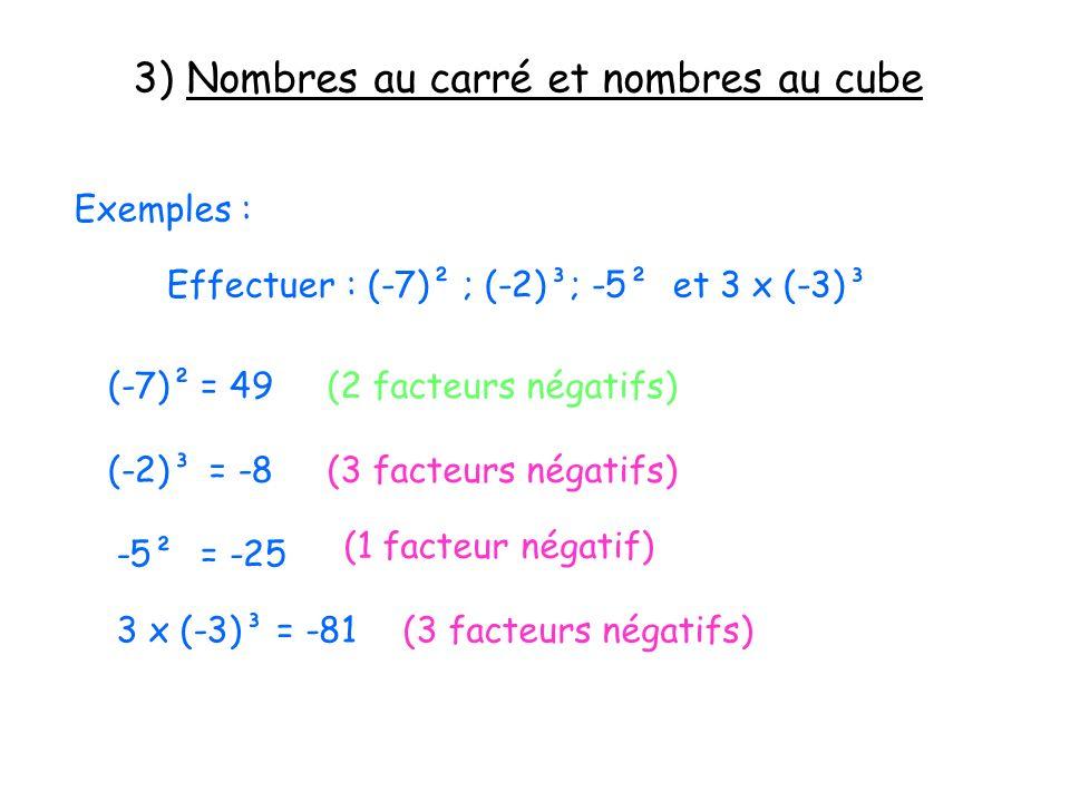 3) Nombres au carré et nombres au cube Exemples : Effectuer : (-7)² ; (-2)³; -5² et 3 x (-3)³ (-7)²= 49(2 facteurs négatifs) (-2)³= -8(3 facteurs néga