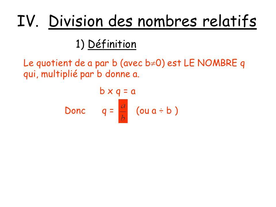 IV. Division des nombres relatifs 1) Définition Le quotient de a par b (avec b 0) est LE NOMBRE q qui, multiplié par b donne a. b x q = a Donc q = (ou
