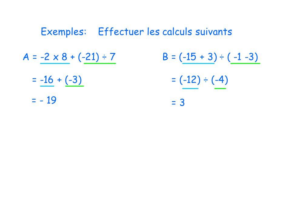 Exemples:Effectuer les calculs suivants A = -2 x 8 + (-21) ÷ 7 = -16 + (-3) = - 19 B = (-15 + 3) ÷ ( -1 -3) = (-12) ÷ (-4) = 3