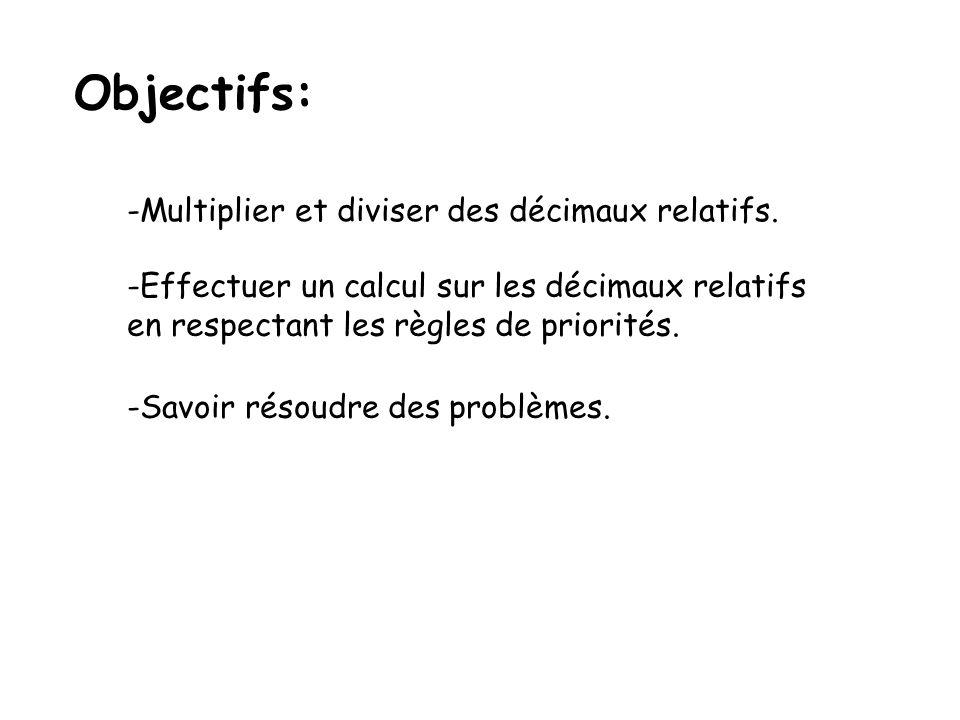 Objectifs: -Multiplier et diviser des décimaux relatifs. -Effectuer un calcul sur les décimaux relatifs en respectant les règles de priorités. -Savoir
