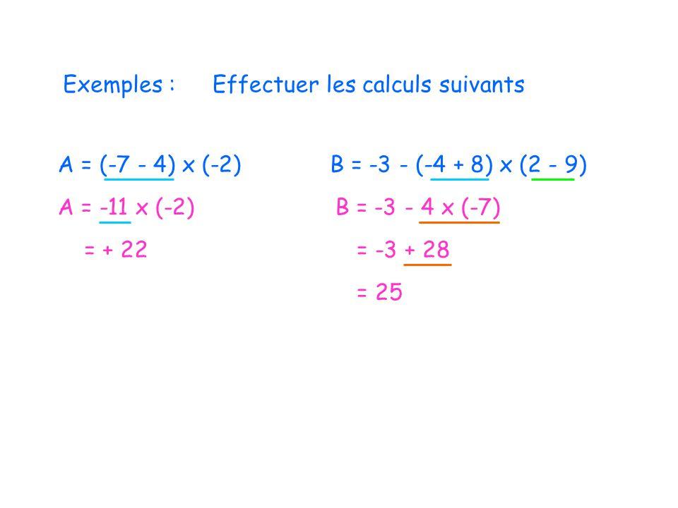Exemples :Effectuer les calculs suivants A = (-7 - 4) x (-2) A = -11 x (-2) = + 22 B = -3 - (-4 + 8) x (2 - 9) B = -3 - 4 x (-7) = -3 + 28 = 25