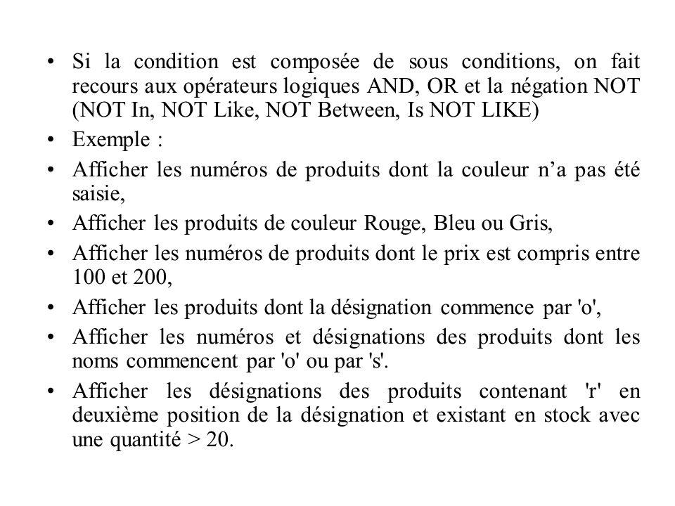 Si la condition est composée de sous conditions, on fait recours aux opérateurs logiques AND, OR et la négation NOT (NOT In, NOT Like, NOT Between, Is