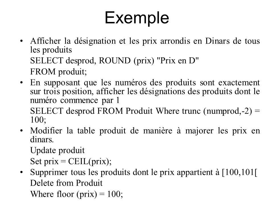 Exemple Afficher la désignation et les prix arrondis en Dinars de tous les produits SELECT desprod, ROUND (prix)