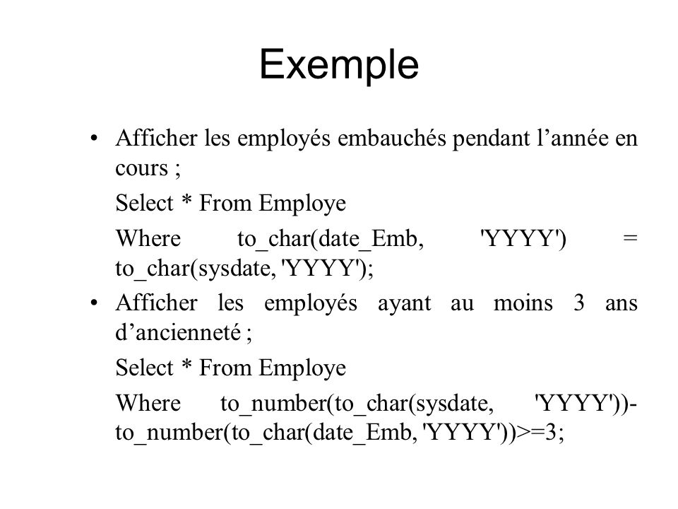 Exemple Afficher les employés embauchés pendant lannée en cours ; Select * From Employe Where to_char(date_Emb, 'YYYY') = to_char(sysdate, 'YYYY'); Af