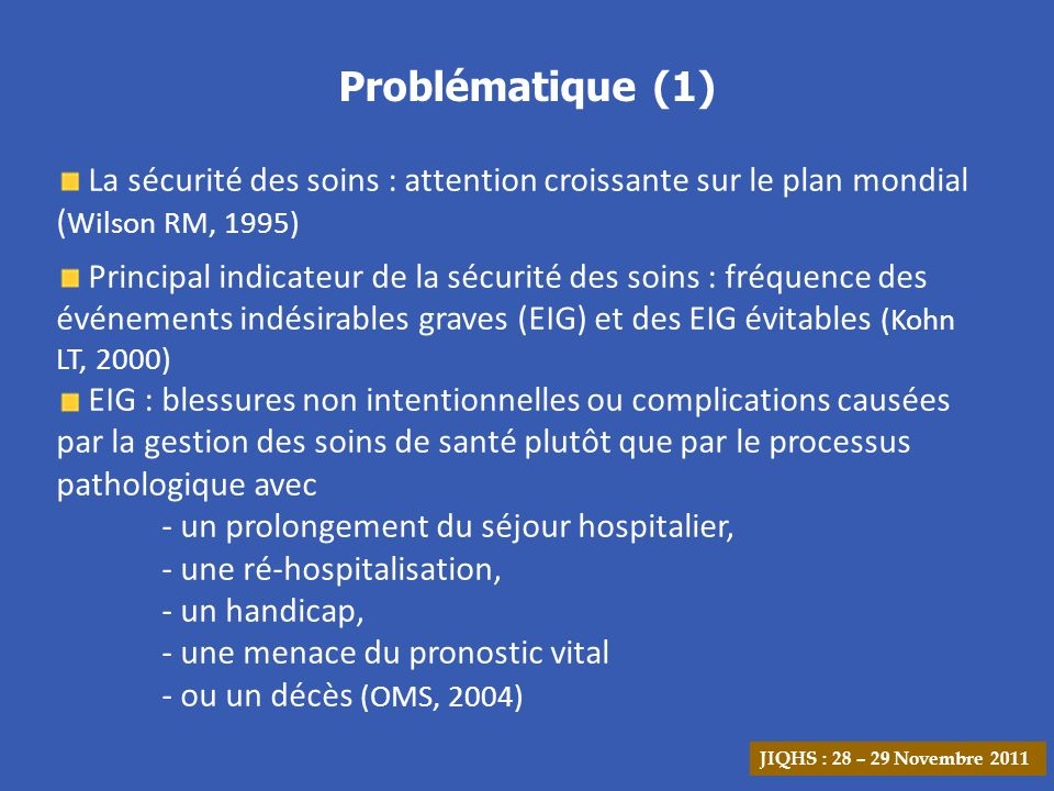 Problématique (2) Fréquence des EIG : 5 à 22 % Evitabilité des EIG : 35 à 75 % En France : - 6,6 EIG / 1000 journées dhospitalisation - Evitabilité 35 % (Michel P, 2007) Prévention des EIG évitables nécessite la compréhension de la dynamique de survenue Analyse approfondie des causes des EIG efficace (Murphy JF, 2008) -Outils disponibles (Root cause analysis) -Mais peu dintérêt pour les plans dactions JIQHS : 28 – 29 Novembre 2011