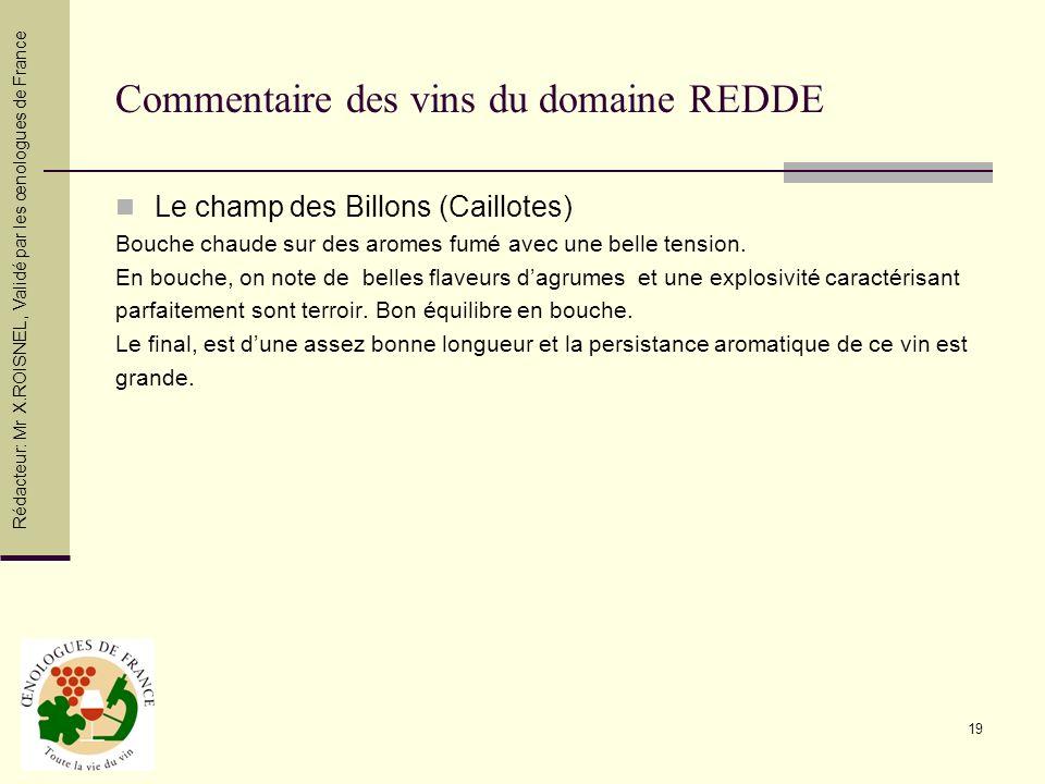 19 Commentaire des vins du domaine REDDE Le champ des Billons (Caillotes) Bouche chaude sur des aromes fumé avec une belle tension. En bouche, on note