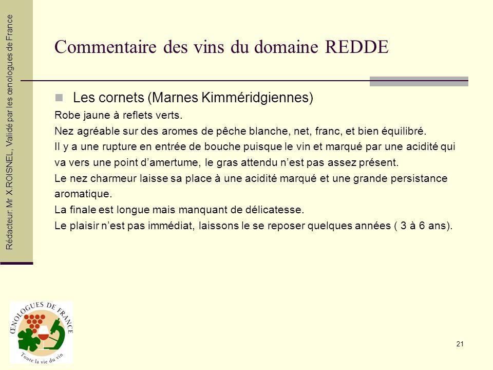 21 Commentaire des vins du domaine REDDE Les cornets (Marnes Kimméridgiennes) Robe jaune à reflets verts. Nez agréable sur des aromes de pêche blanche