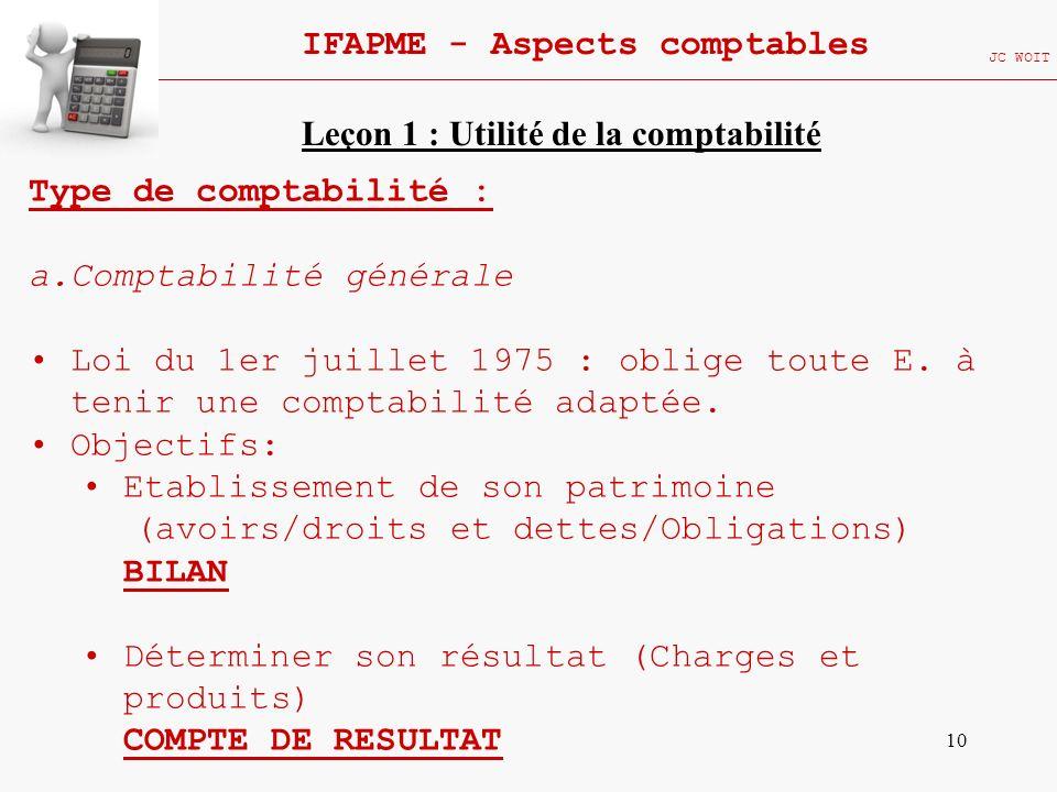 10 IFAPME - Aspects comptables JC WOIT Type de comptabilité : a.Comptabilité générale Loi du 1er juillet 1975 : oblige toute E. à tenir une comptabili
