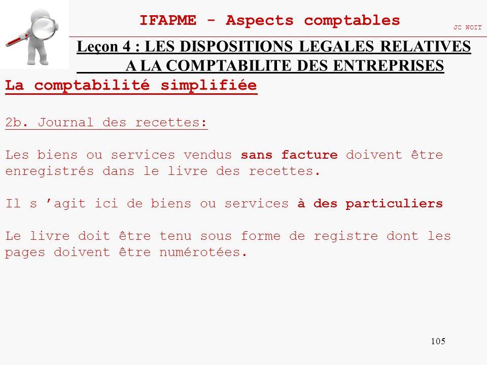 105 IFAPME - Aspects comptables JC WOIT Leçon 4 : LES DISPOSITIONS LEGALES RELATIVES A LA COMPTABILITE DES ENTREPRISES La comptabilité simplifiée 2b.