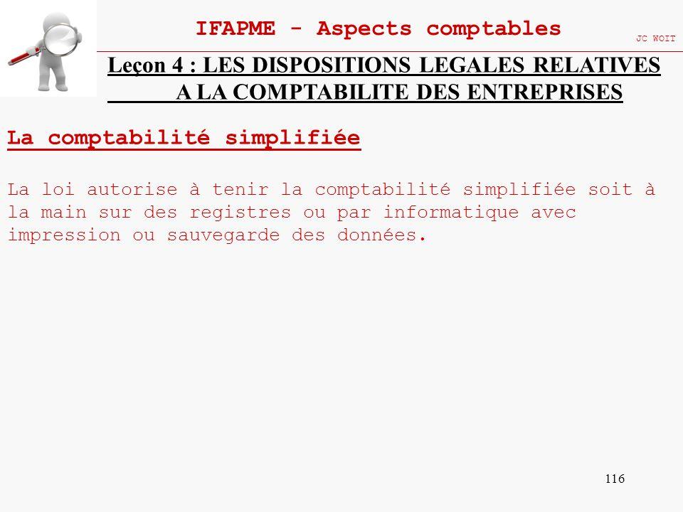 116 IFAPME - Aspects comptables JC WOIT Leçon 4 : LES DISPOSITIONS LEGALES RELATIVES A LA COMPTABILITE DES ENTREPRISES La comptabilité simplifiée La l