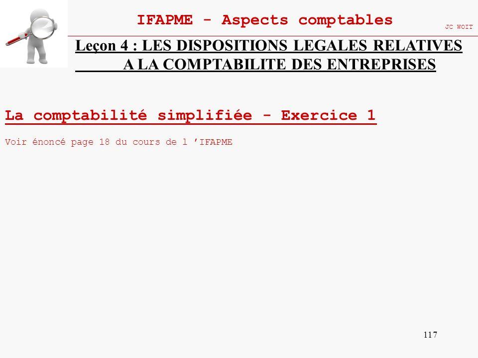 117 IFAPME - Aspects comptables JC WOIT Leçon 4 : LES DISPOSITIONS LEGALES RELATIVES A LA COMPTABILITE DES ENTREPRISES La comptabilité simplifiée - Ex