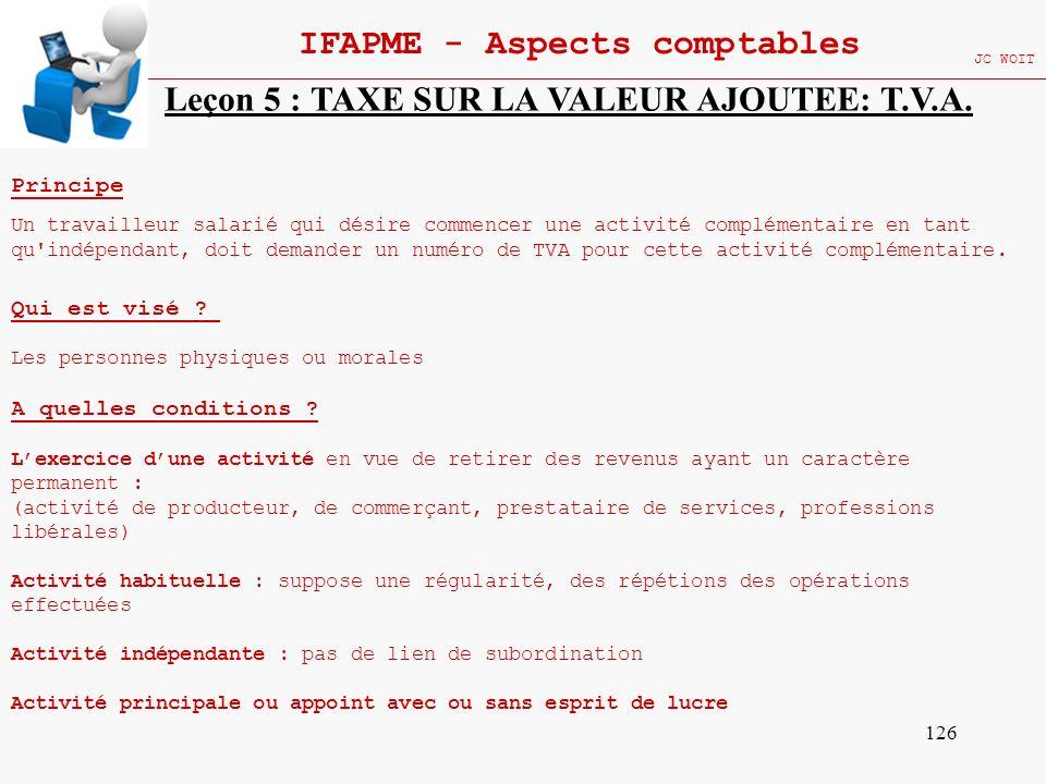126 IFAPME - Aspects comptables JC WOIT Leçon 5 : TAXE SUR LA VALEUR AJOUTEE: T.V.A. Principe Un travailleur salarié qui désire commencer une activité