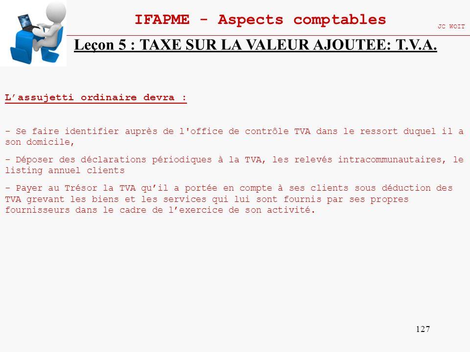 127 IFAPME - Aspects comptables JC WOIT Leçon 5 : TAXE SUR LA VALEUR AJOUTEE: T.V.A. Lassujetti ordinaire devra : - Se faire identifier auprès de l'of