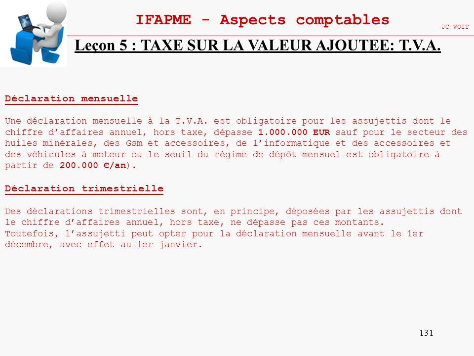 131 IFAPME - Aspects comptables JC WOIT Leçon 5 : TAXE SUR LA VALEUR AJOUTEE: T.V.A. Déclaration mensuelle Une déclaration mensuelle à la T.V.A. est o