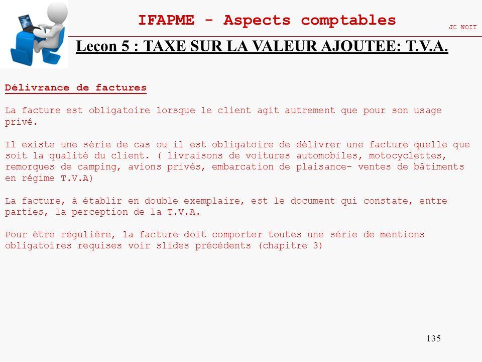 135 IFAPME - Aspects comptables JC WOIT Leçon 5 : TAXE SUR LA VALEUR AJOUTEE: T.V.A. Délivrance de factures La facture est obligatoire lorsque le clie
