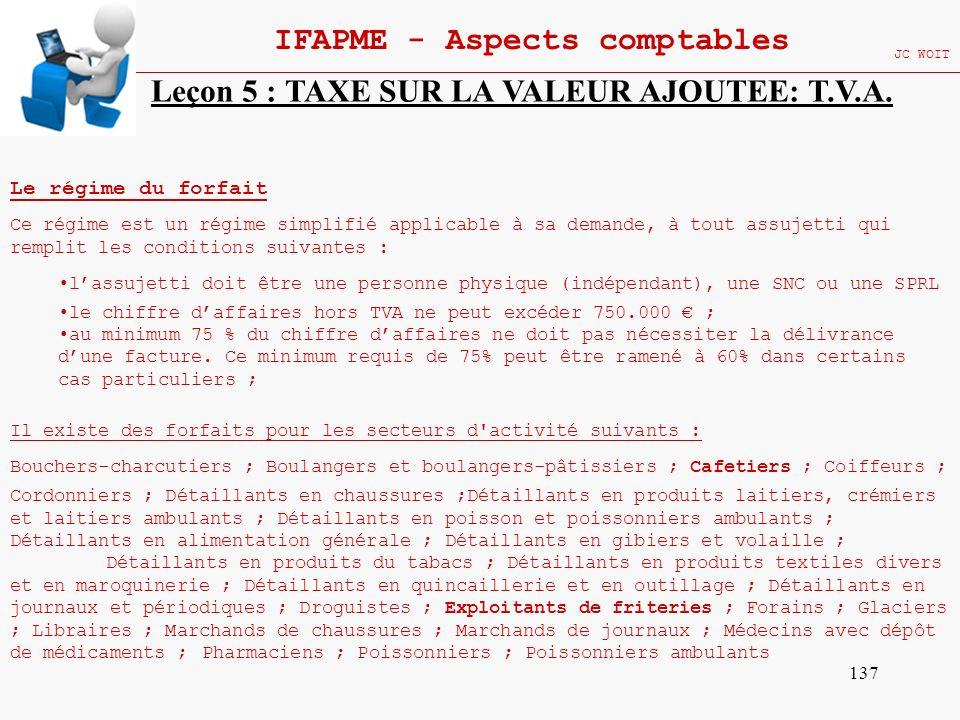 137 IFAPME - Aspects comptables JC WOIT Leçon 5 : TAXE SUR LA VALEUR AJOUTEE: T.V.A. Le régime du forfait Ce régime est un régime simplifié applicable