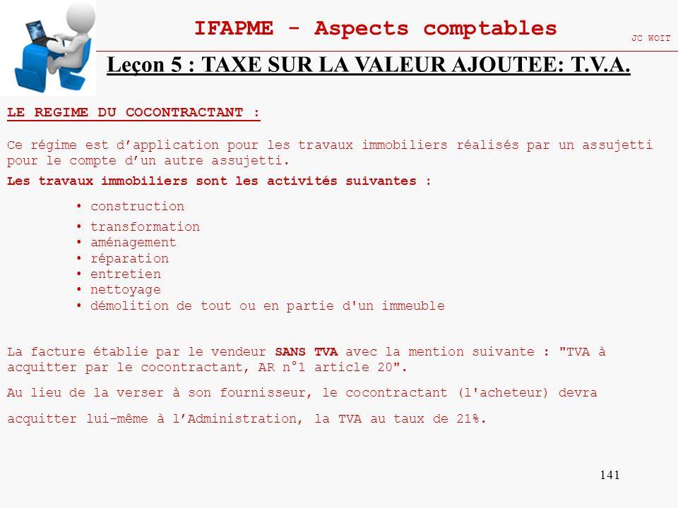 141 IFAPME - Aspects comptables JC WOIT Leçon 5 : TAXE SUR LA VALEUR AJOUTEE: T.V.A. LE REGIME DU COCONTRACTANT : Ce régime est dapplication pour les