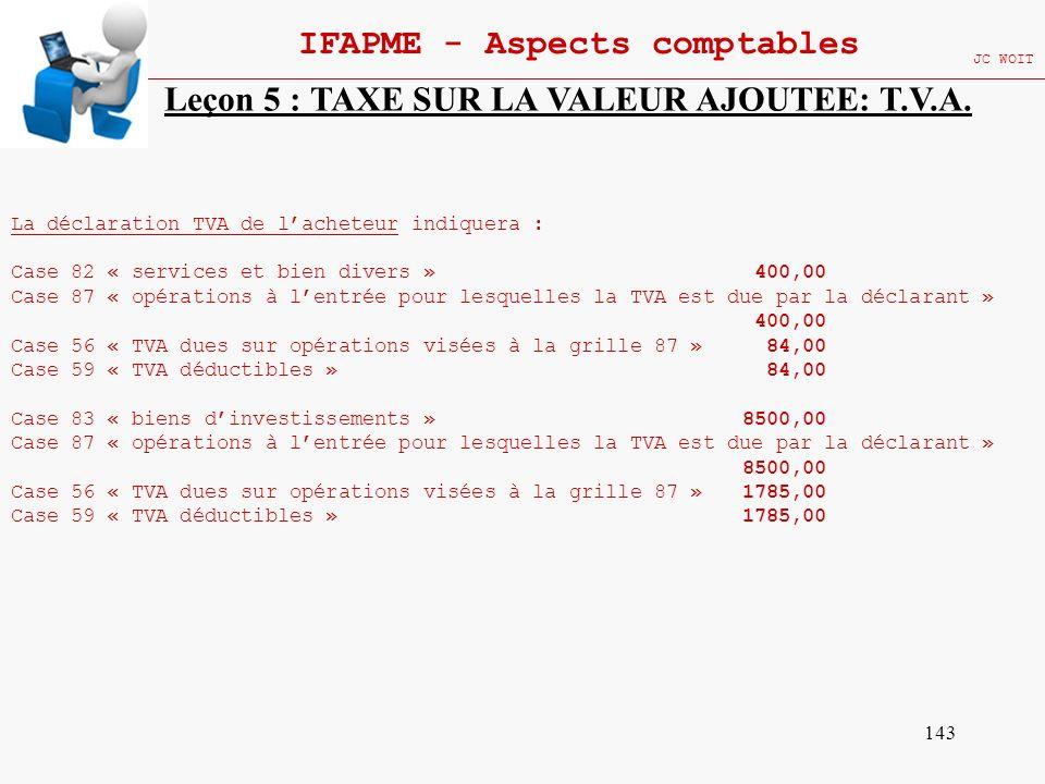 143 IFAPME - Aspects comptables JC WOIT Leçon 5 : TAXE SUR LA VALEUR AJOUTEE: T.V.A. La déclaration TVA de lacheteur indiquera : Case 82 « services et