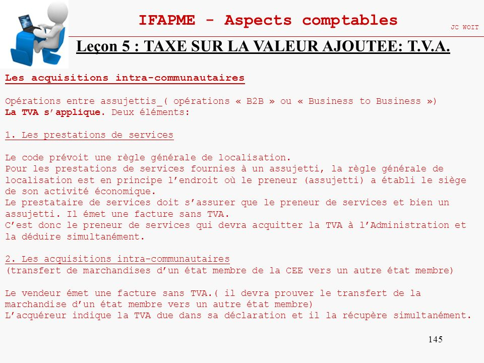 145 IFAPME - Aspects comptables JC WOIT Leçon 5 : TAXE SUR LA VALEUR AJOUTEE: T.V.A. Les acquisitions intra-communautaires Opérations entre assujettis