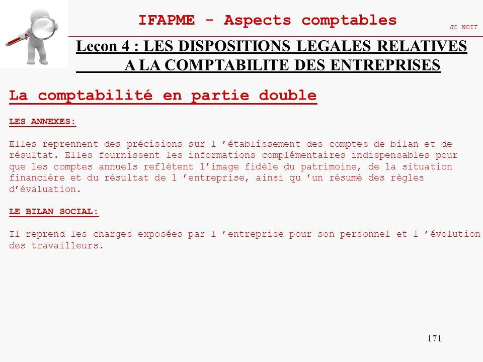 171 IFAPME - Aspects comptables JC WOIT Leçon 4 : LES DISPOSITIONS LEGALES RELATIVES A LA COMPTABILITE DES ENTREPRISES La comptabilité en partie doubl