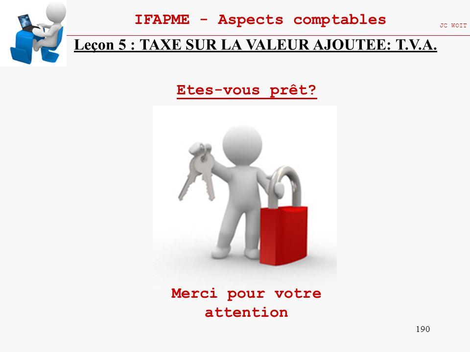 190 IFAPME - Aspects comptables JC WOIT Leçon 5 : TAXE SUR LA VALEUR AJOUTEE: T.V.A. Etes-vous prêt? Merci pour votre attention