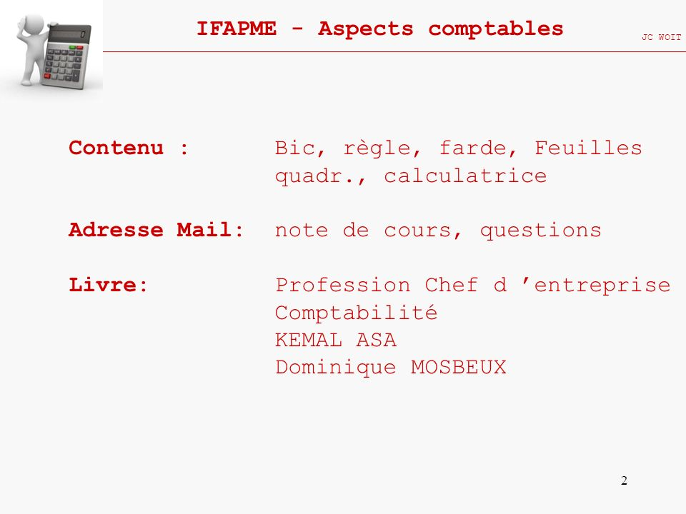 2 IFAPME - Aspects comptables JC WOIT Contenu : Bic, règle, farde, Feuilles quadr., calculatrice Adresse Mail: note de cours, questions Livre: Profess