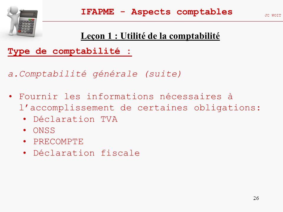 26 IFAPME - Aspects comptables JC WOIT Type de comptabilité : a.Comptabilité générale (suite) Fournir les informations nécessaires à laccomplissement