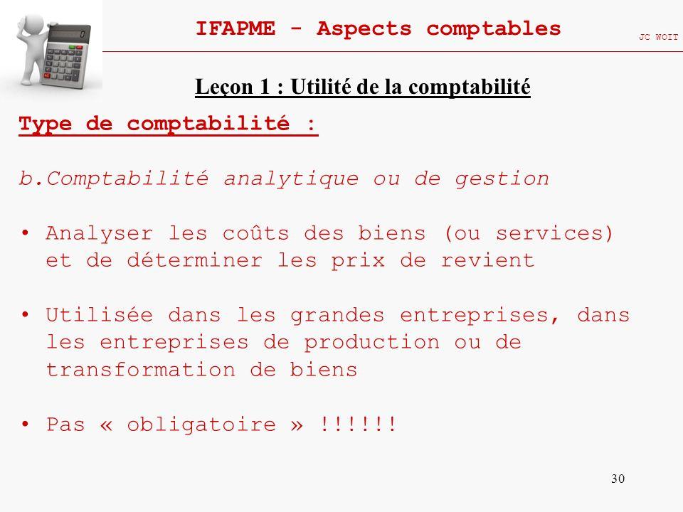 30 IFAPME - Aspects comptables JC WOIT Type de comptabilité : b.Comptabilité analytique ou de gestion Analyser les coûts des biens (ou services) et de