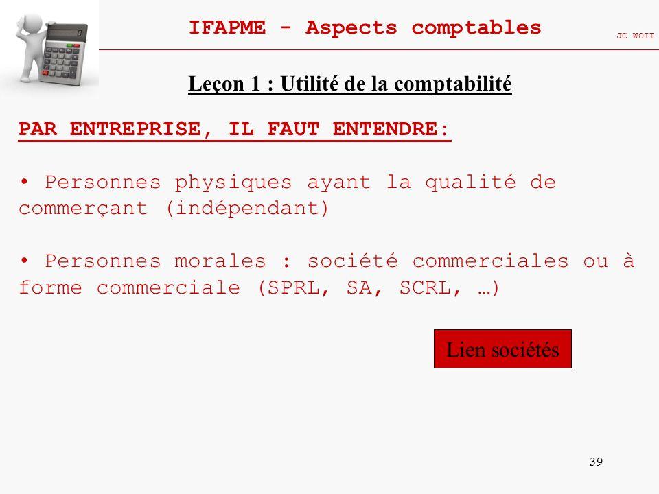 39 IFAPME - Aspects comptables JC WOIT PAR ENTREPRISE, IL FAUT ENTENDRE: Personnes physiques ayant la qualité de commerçant (indépendant) Personnes mo