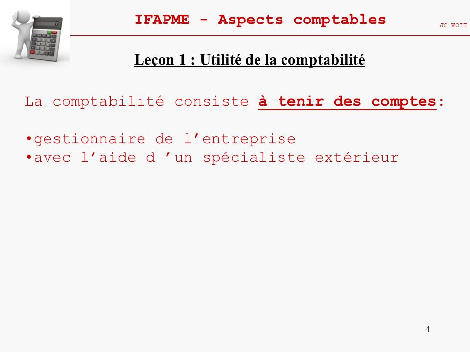4 IFAPME - Aspects comptables JC WOIT La comptabilité consiste à tenir des comptes: gestionnaire de lentreprise avec laide d un spécialiste extérieur