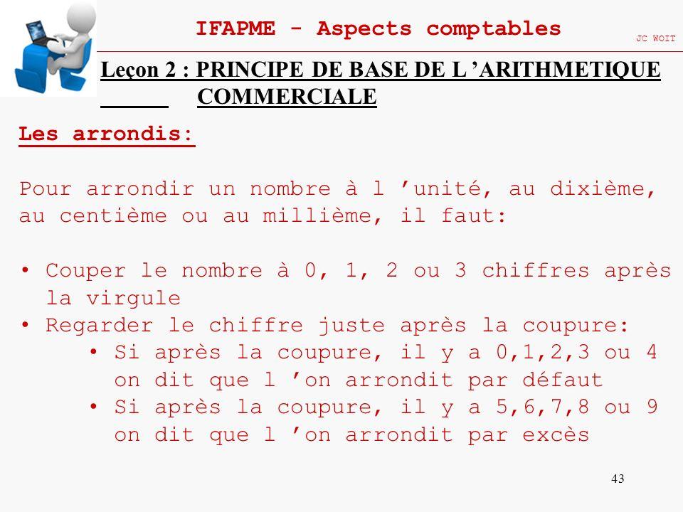 43 IFAPME - Aspects comptables JC WOIT Leçon 2 : PRINCIPE DE BASE DE L ARITHMETIQUE COMMERCIALE Les arrondis: Pour arrondir un nombre à l unité, au di