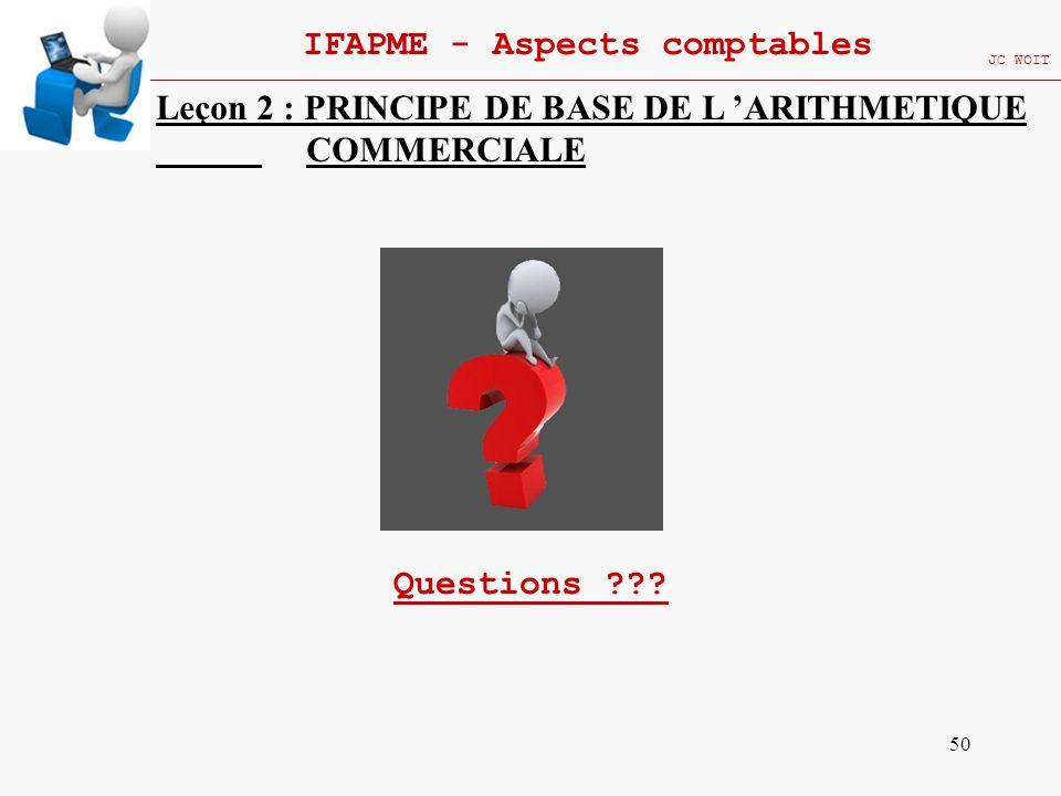 50 IFAPME - Aspects comptables JC WOIT Leçon 2 : PRINCIPE DE BASE DE L ARITHMETIQUE COMMERCIALE Questions ???