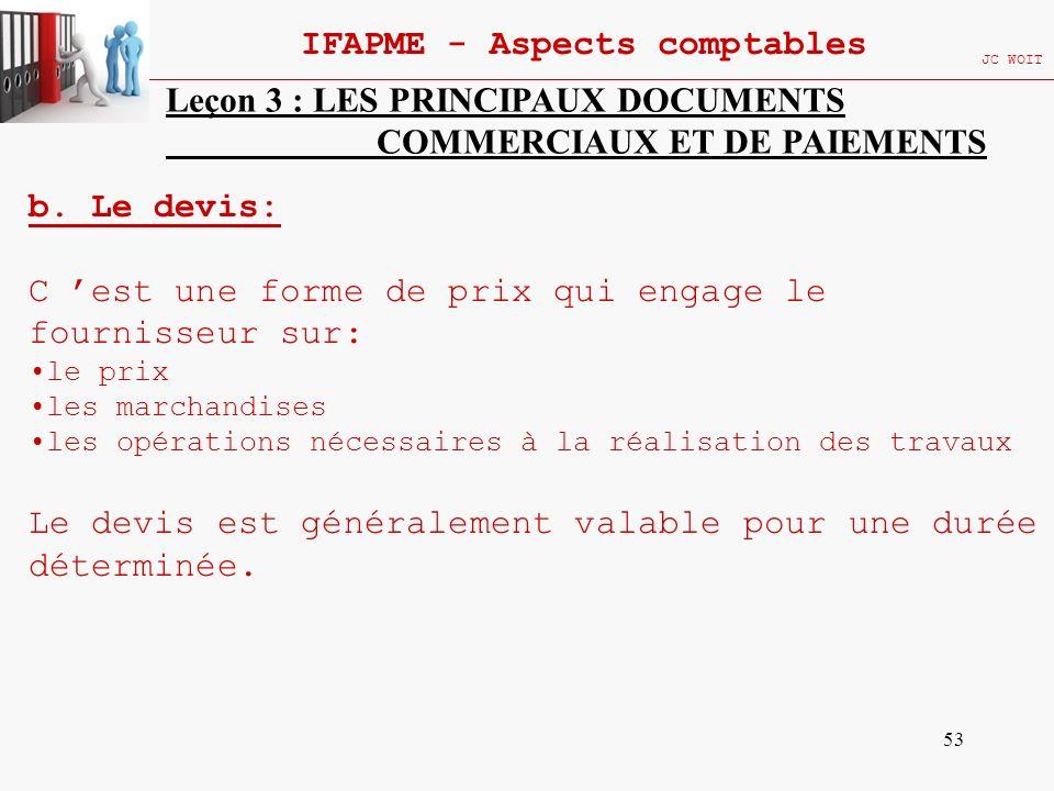 53 IFAPME - Aspects comptables JC WOIT Leçon 3 : LES PRINCIPAUX DOCUMENTS COMMERCIAUX ET DE PAIEMENTS b. Le devis: C est une forme de prix qui engage
