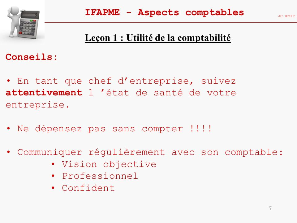 8 IFAPME - Aspects comptables JC WOIT COMPTABILITE = OUTIL D AIDE A LA DECISION Définition: La comptabilité est une technique permettant de saisir et d enregistrer, les opérations de l entreprise, de les classer, les regrouper, puis les présenter et interpréter les résultats auxquels elles donnent lieu.