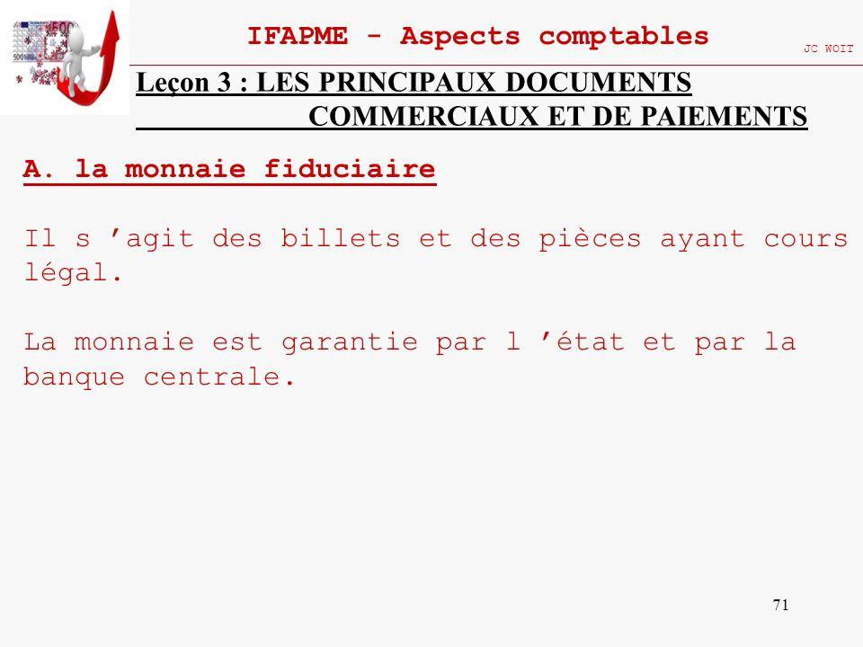 71 IFAPME - Aspects comptables JC WOIT Leçon 3 : LES PRINCIPAUX DOCUMENTS COMMERCIAUX ET DE PAIEMENTS A. la monnaie fiduciaire Il s agit des billets e