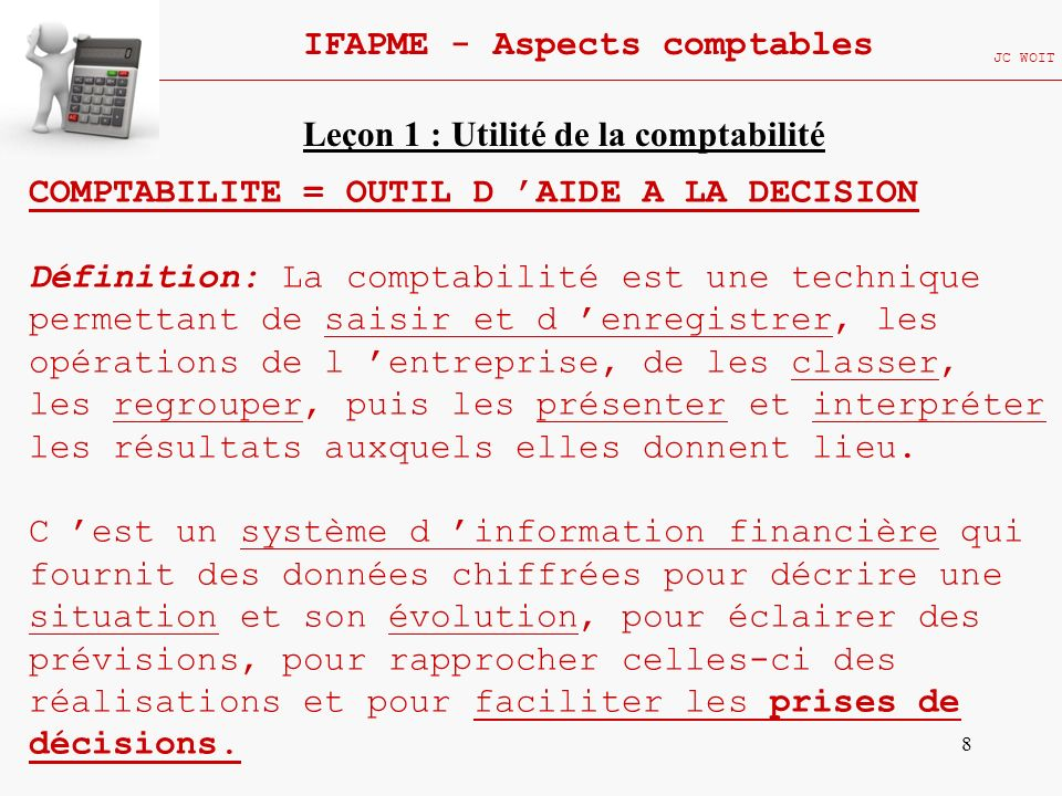 8 IFAPME - Aspects comptables JC WOIT COMPTABILITE = OUTIL D AIDE A LA DECISION Définition: La comptabilité est une technique permettant de saisir et