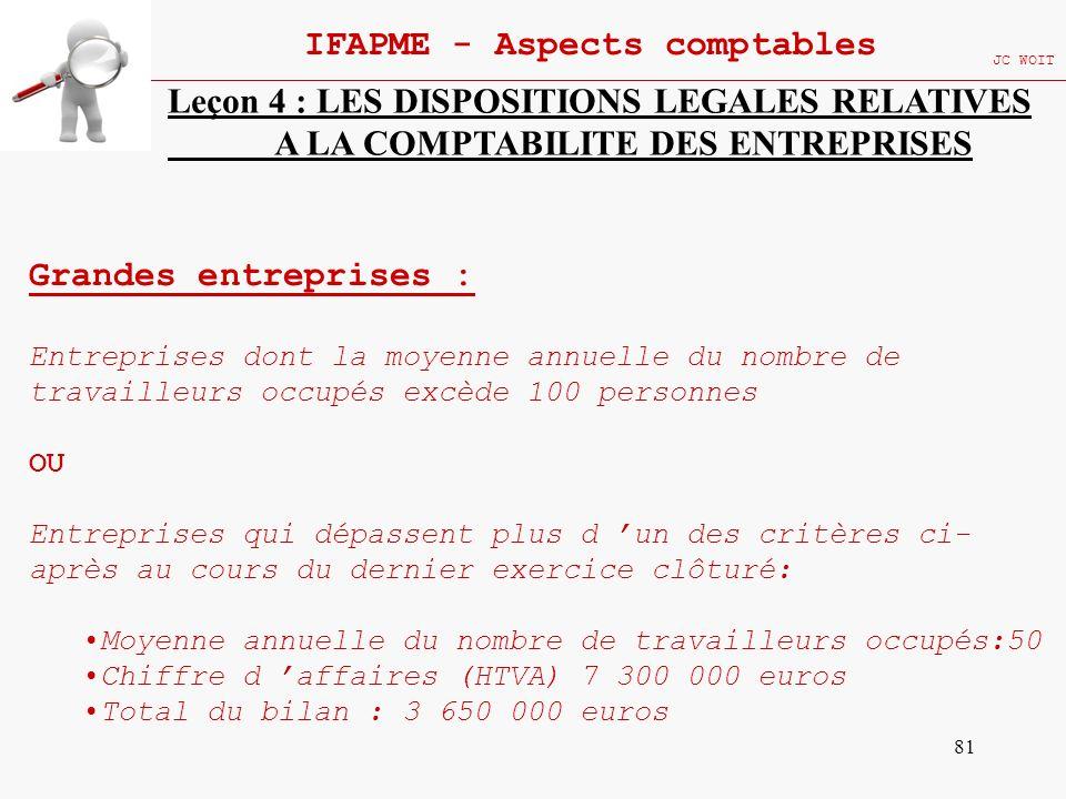81 IFAPME - Aspects comptables JC WOIT Leçon 4 : LES DISPOSITIONS LEGALES RELATIVES A LA COMPTABILITE DES ENTREPRISES Grandes entreprises : Entreprise