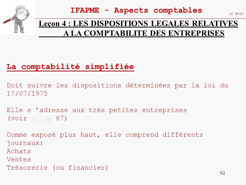 92 IFAPME - Aspects comptables JC WOIT Leçon 4 : LES DISPOSITIONS LEGALES RELATIVES A LA COMPTABILITE DES ENTREPRISES La comptabilité simplifiée Doit