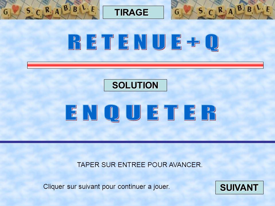 Cliquer sur suivant pour continuer a jouer. SUIVANT TAPER SUR ENTREE POUR AVANCER. TIRAGE SOLUTION