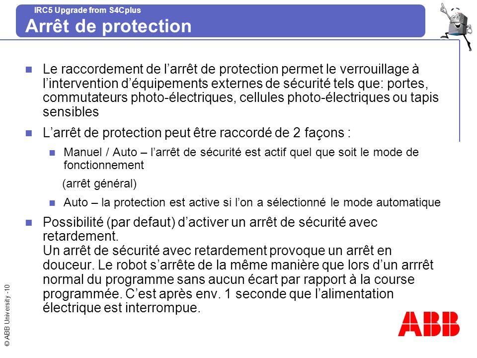 © ABB University -10 IRC5 Upgrade from S4Cplus Arrêt de protection Le raccordement de larrêt de protection permet le verrouillage à lintervention déqu