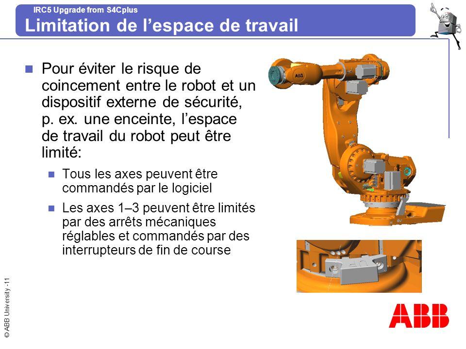 © ABB University -11 IRC5 Upgrade from S4Cplus Limitation de lespace de travail Pour éviter le risque de coincement entre le robot et un dispositif ex