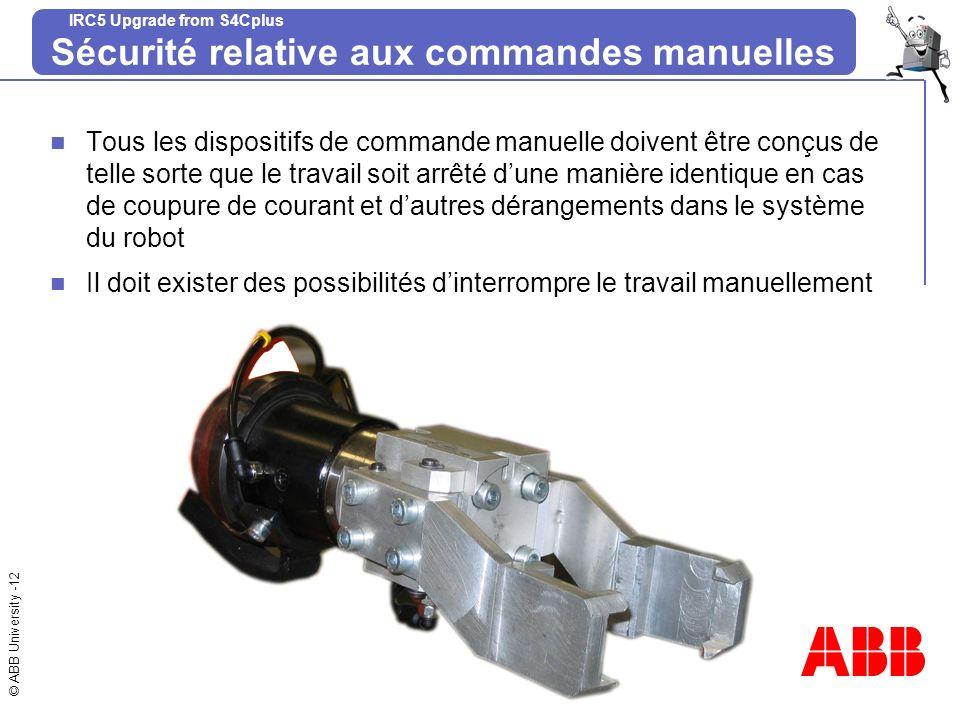 © ABB University -12 IRC5 Upgrade from S4Cplus Sécurité relative aux commandes manuelles Tous les dispositifs de commande manuelle doivent être conçus