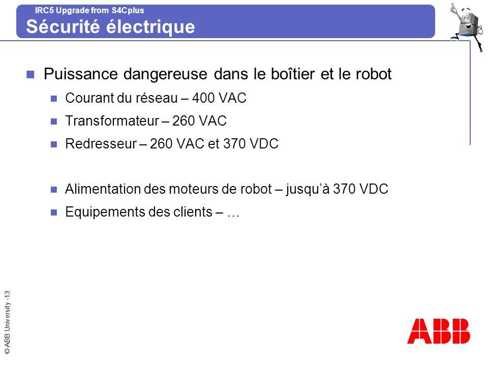 © ABB University -13 IRC5 Upgrade from S4Cplus Sécurité électrique Puissance dangereuse dans le boîtier et le robot Courant du réseau – 400 VAC Transf